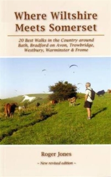 Where Wiltshire Meets Somerset : 20 Best Walks in the Country Around Bath, Bradford on Avon, Westbury, Warminster and Frome, Paperback