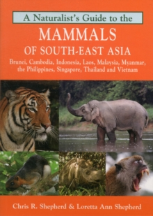 Naturalist's Guide to the Mammals of South-East Asia : Malaysia, Singapore, Thailan, Myanmar, Cambodia, Laos, Vietnam, Java, Sumatra, Bali, Borneo & The Philippines, Paperback