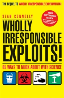 Wholly Irresponsible Exploits : 65 Ways to Muck About with Science, Paperback