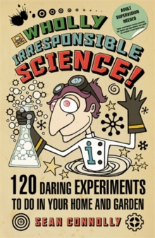 Wholly Irresponsible Science : 120 Daring Experiments to Do in Your Home and Garden, Paperback
