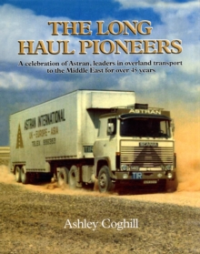 The Long Haul Pioneers : A Celebration of Astran: Leaders in Overland Transport to the Middle East for Over 40 Years, Hardback