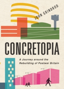 Concretopia : A Journey Around the Rebuilding of Postwar Britain, Hardback