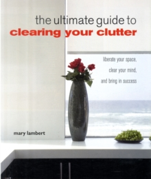 The Ultimate Guide to Clearing Your Clutter : Liberate Your Space, Clear Your Mind and Bring in Success, Paperback Book