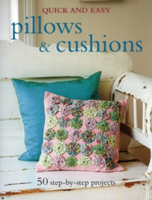 Quick and Easy Pillows and Cushions : 50 Step-by-step Projects, Paperback