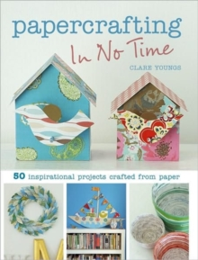 Papercrafting In No Time : 50 Inspirational Projects Crafted from Paper, Paperback Book