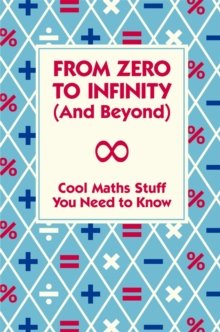 From Zero to Infinity (and Beyond) : Cool Maths Stuff You Need to Know, Hardback
