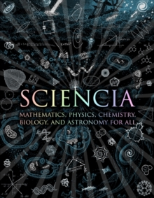 Sciencia : Mathematics, Physics, Chemistry, Biology and Astronomy for All, Hardback