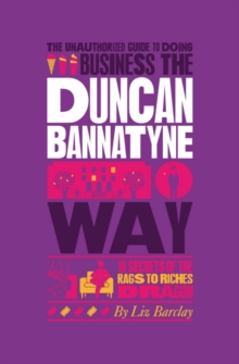 The Unauthorized Guide to Doing Business the Duncan Bannatyne Way : 10 Secrets of the Rags to Riches Dragon, Paperback