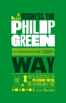 The Unauthorized Guide to Doing Business the Philip Green Way : 10 Secrets of the Billionaire Retail Magnate, Paperback