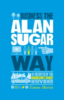 The Unauthorized Guide to Doing Business the Alan Sugar Way : 10 Secrets of the Boardroom's Toughest Interviewer, Paperback