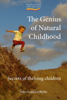 The Genius of Natural Childhood : Secrets of Thriving Children, Paperback Book