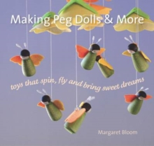 Making Peg Dolls and More : Toys Which Spin, Fly and Bring Sweet Dreams., Hardback