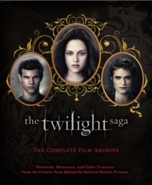 The Twilight Saga: The Complete Film Archive : Memories, Mementos, and Other Treasures from the Creative Team Behind the Beloved Movie Series, Hardback