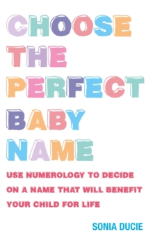 Choose the Perfect Baby Name : Use Numerology to Decide on a Name That Will Benefit Your Child for Life, Paperback