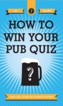 How to Win Your Pub Quiz : Your Only Guide to Ultimate Victory, Hardback