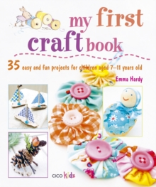 My First Craft Book : 25 Easy and Fun Projects for Children Aged 7-11 Years Old, Paperback