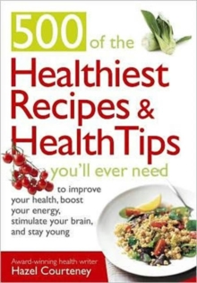 500 Of The Healthiest  Recipes And Health Tips You'll Ever Need : To Improve Your Health, Boost Your Energy, Stimulate Your Brain, and Stay Young, Paperback