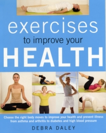 Exercises to Improve Your Health : Choosing the Right Body Moves to Improve Your Health and Prevent Illness from Asthma and Arthritis to Diabetes and High Blood Pressure, Paperback