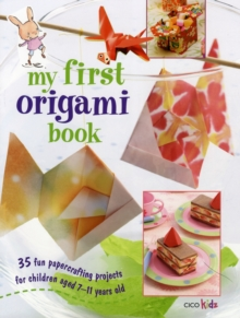 My First Origami Book : 35 Fun Papercrafting Projects for Children Aged 7-11 Years Old, Paperback