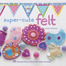 Super-Cute Felt : 35 Step-by-Step Projects to Make and Give, Paperback