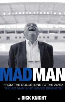 Mad Man : From the Goldstone to the Amex: the Man Who Saved Brighton, Hardback Book