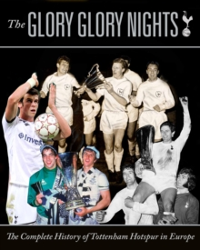 The Glory Glory Nights : The Complete History of Tottenham Hotspur in Europe, Hardback