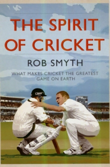 The Spirit of Cricket : What Makes Cricket the Greatest Game on Earth, Paperback
