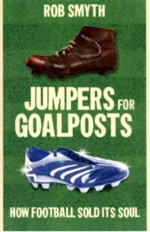 Jumpers for Goalposts : How Football Sold Its Soul, Paperback