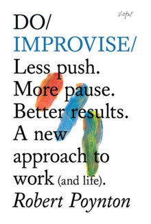 Do Improvise : Less Push. More Pause. Better Results. A New Approach to Work (and Life), Paperback