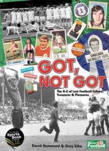 Got, Not Got : The A-Z of Lost Football Cultures, Treasures and Pleasures, Hardback Book