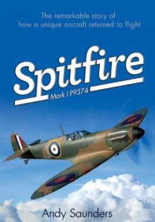 Spitfire Mark I P9374 : The Extraordinary Story of Recovery, Restoration and Flight, Hardback Book