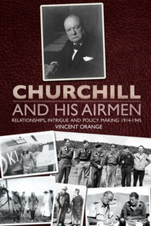 Churchill and His Airmen : Relationships, Intrigue and Policy Making 1914-1945, Hardback