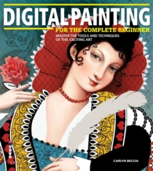Digital Painting for the Complete Beginner : Master the Tools and Techniques of This Exciting Art, Paperback Book