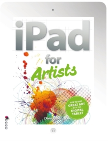 The iPad for Artists : How to Make Great Art with the Digital Tablet, Paperback