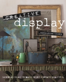 Creative Display : Inspiring Ideas to Make Every Surface Beautiful, Hardback Book