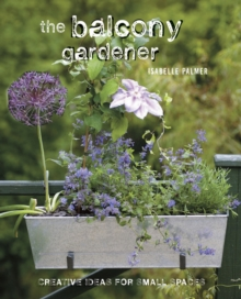 The Balcony Gardener : Creative Ideas for Small Spaces, Hardback