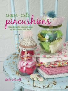 Super-cute Pincushions : 35 Adorable Pincushions All Stitchers Will Love, Paperback