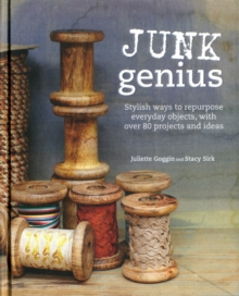 Junk Genius : Stylish Ways to Repurpose Everyday Objects, with Over 80 Projects and Ideas, Hardback