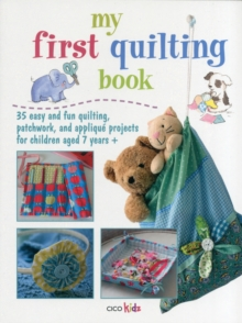 My First Quilting Book : 35 Easy and Fun Quilting, Patchwork, and Applique Projects for Children Aged 7 Years+, Paperback Book