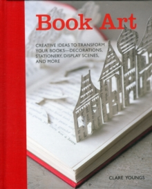 Book Art : Creative Ideas to Transform Your Books, Decorations, Stationery, Display Scenes and More, Hardback