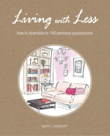 Living With Less : How to Downsize to 100 Personal Possessions, Paperback Book