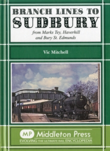 Branch Lines to Sudbury : From Marks Tey, Haverhill and Bury St Edmunds, Hardback