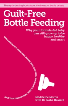 Guilt-Free Bottle Feeding : Why Your Formula-Fed Baby Can be Happy, Healthy and Smart, Paperback Book