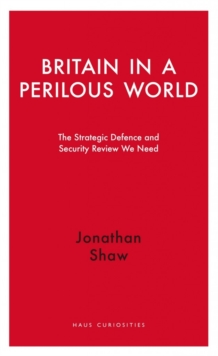 Britain in a Perilous World : The Strategic Defence and Security Review we need, Paperback