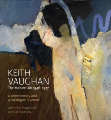 Keith Vaughan: The Mature Oils 1946-1977 : A Commentary and Catalogue Raisonne, Hardback