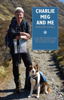 Charlie, Meg and Me : An Epic 530 Mile Walk Recreating Bonnie Prince Charlie's Escape After the Disaster of Culloden, Paperback