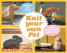 Knit Your Own Pet : Easy Projects for Beginners, Hardback