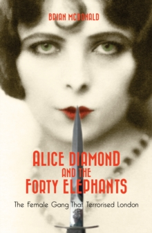 Alice Diamond and the Forty Elephants : The Female Gang That Terrorised London, Paperback