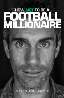 How Not to be a Football Millionaire Keith Gillespie My Autobiography, Hardback