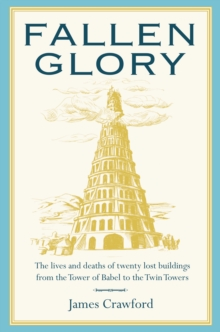 Fallen Glory : The Lives and Deaths of Twenty Lost Buildings from the Tower of Babel to the Twin Towers, Hardback